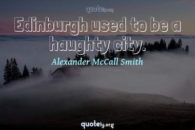 Photo Quote of Edinburgh used to be a haughty city.