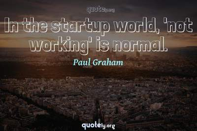 Photo Quote of In the startup world, 'not working' is normal.