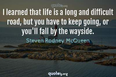 Photo Quote of I learned that life is a long and difficult road, but you have to keep going, or you'll fall by the wayside.