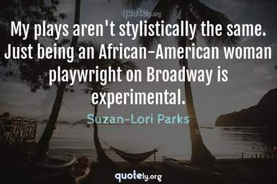 Photo Quote of My plays aren't stylistically the same. Just being an African-American woman playwright on Broadway is experimental.