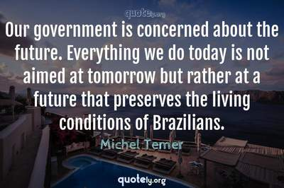 Photo Quote of Our government is concerned about the future. Everything we do today is not aimed at tomorrow but rather at a future that preserves the living conditions of Brazilians.