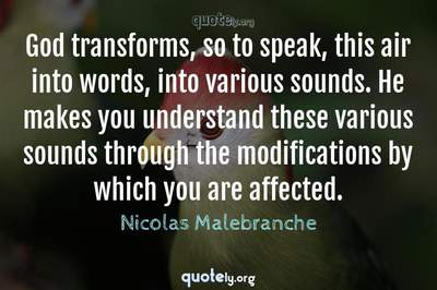 Photo Quote of God transforms, so to speak, this air into words, into various sounds. He makes you understand these various sounds through the modifications by which you are affected.