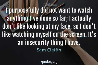 Photo Quote of I purposefully did not want to watch anything I've done so far; I actually don't like looking at my face, so I don't like watching myself on the screen. It's an insecurity thing I have.