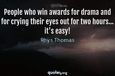 Photo Quote of People who win awards for drama and for crying their eyes out for two hours... it's easy!