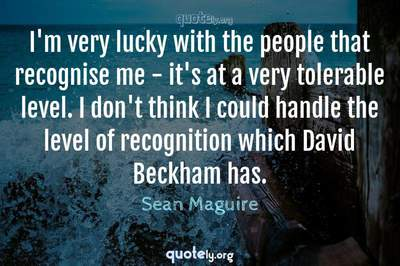 Photo Quote of I'm very lucky with the people that recognise me - it's at a very tolerable level. I don't think I could handle the level of recognition which David Beckham has.