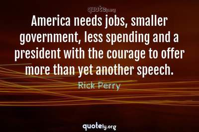 Photo Quote of America needs jobs, smaller government, less spending and a president with the courage to offer more than yet another speech.