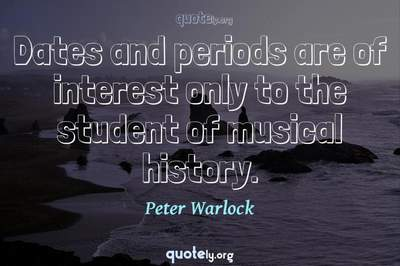 Photo Quote of Dates and periods are of interest only to the student of musical history.