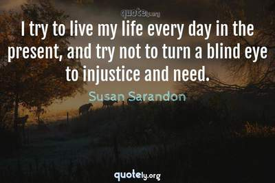 Photo Quote of I try to live my life every day in the present, and try not to turn a blind eye to injustice and need.