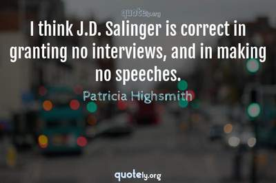 Photo Quote of I think J.D. Salinger is correct in granting no interviews, and in making no speeches.