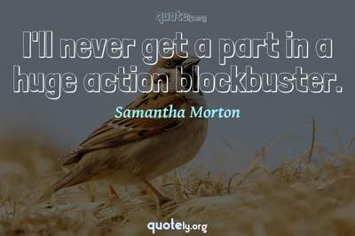 Photo Quote of I'll never get a part in a huge action blockbuster.