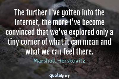 Photo Quote of The further I've gotten into the Internet, the more I've become convinced that we've explored only a tiny corner of what it can mean and what we can feel there.