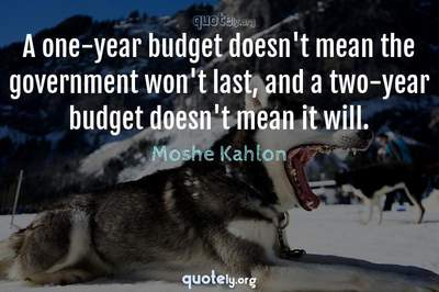 Photo Quote of A one-year budget doesn't mean the government won't last, and a two-year budget doesn't mean it will.