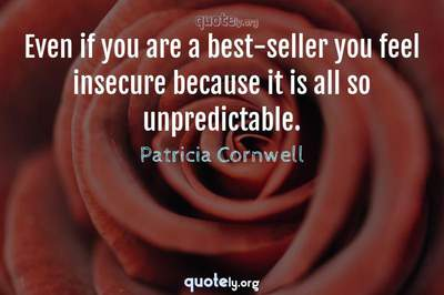Photo Quote of Even if you are a best-seller you feel insecure because it is all so unpredictable.