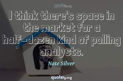 Photo Quote of I think there's space in the market for a half-dozen kind of polling analysts.
