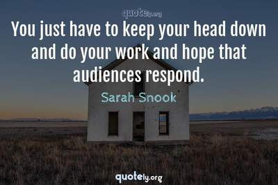 Photo Quote of You just have to keep your head down and do your work and hope that audiences respond.