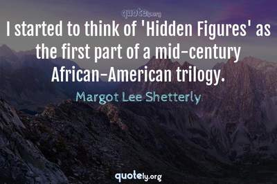 Photo Quote of I started to think of 'Hidden Figures' as the first part of a mid-century African-American trilogy.