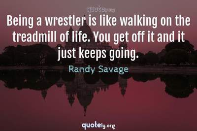 Photo Quote of Being a wrestler is like walking on the treadmill of life. You get off it and it just keeps going.