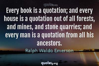 Photo Quote of Every book is a quotation; and every house is a quotation out of all forests, and mines, and stone quarries; and every man is a quotation from all his ancestors.