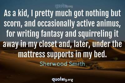 Photo Quote of As a kid, I pretty much got nothing but scorn, and occasionally active animus, for writing fantasy and squirreling it away in my closet and, later, under the mattress supports in my bed.