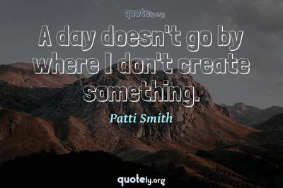 Photo Quote of A day doesn't go by where I don't create something.