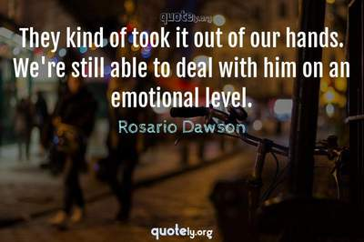 Photo Quote of They kind of took it out of our hands. We're still able to deal with him on an emotional level.