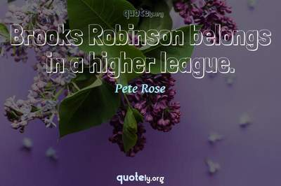 Photo Quote of Brooks Robinson belongs in a higher league.