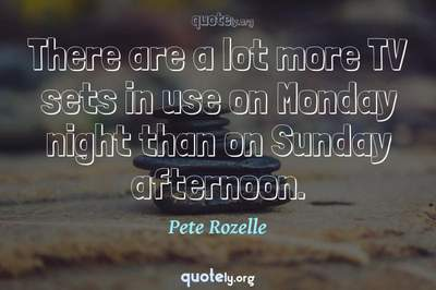 Photo Quote of There are a lot more TV sets in use on Monday night than on Sunday afternoon.