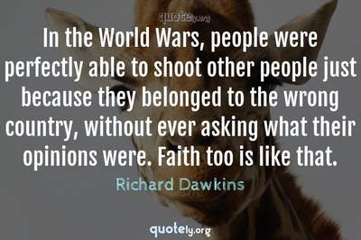 Photo Quote of In the World Wars, people were perfectly able to shoot other people just because they belonged to the wrong country, without ever asking what their opinions were. Faith too is like that.