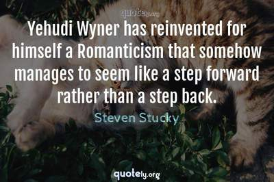 Photo Quote of Yehudi Wyner has reinvented for himself a Romanticism that somehow manages to seem like a step forward rather than a step back.