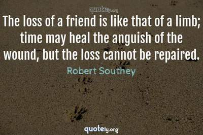 Photo Quote of The loss of a friend is like that of a limb; time may heal the anguish of the wound, but the loss cannot be repaired.