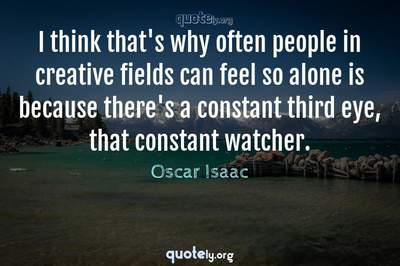 Photo Quote of I think that's why often people in creative fields can feel so alone is because there's a constant third eye, that constant watcher.