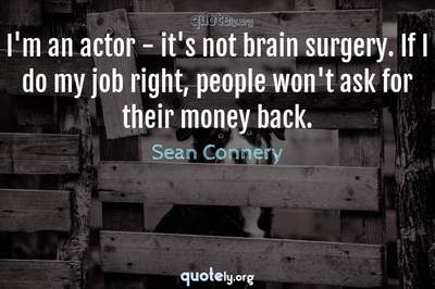 Photo Quote of I'm an actor - it's not brain surgery. If I do my job right, people won't ask for their money back.