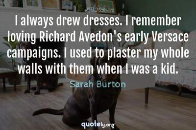 Photo Quote of I always drew dresses. I remember loving Richard Avedon's early Versace campaigns. I used to plaster my whole walls with them when I was a kid.