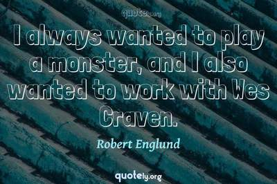 Photo Quote of I always wanted to play a monster, and I also wanted to work with Wes Craven.