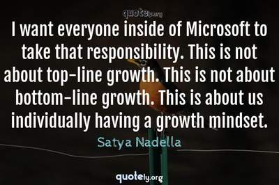 Photo Quote of I want everyone inside of Microsoft to take that responsibility. This is not about top-line growth. This is not about bottom-line growth. This is about us individually having a growth mindset.