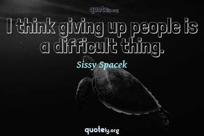Photo Quote of I think giving up people is a difficult thing.