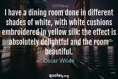 Photo Quote of I have a dining room done in different shades of white, with white cushions embroidered in yellow silk: the effect is absolutely delightful and the room beautiful.