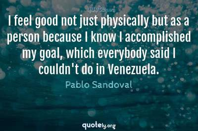 Photo Quote of I feel good not just physically but as a person because I know I accomplished my goal, which everybody said I couldn't do in Venezuela.
