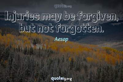 Photo Quote of Injuries may be forgiven, but not forgotten.