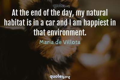 Photo Quote of At the end of the day, my natural habitat is in a car and I am happiest in that environment.