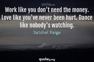 Photo Quote of Work like you don't need the money. Love like you've never been hurt. Dance like nobody's watching.