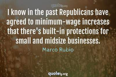 Photo Quote of I know in the past Republicans have agreed to minimum-wage increases that there's built-in protections for small and midsize businesses.