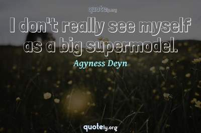 Photo Quote of I don't really see myself as a big supermodel.