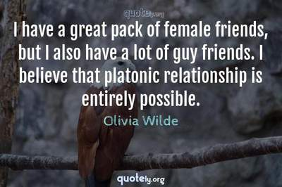 Photo Quote of I have a great pack of female friends, but I also have a lot of guy friends. I believe that platonic relationship is entirely possible.