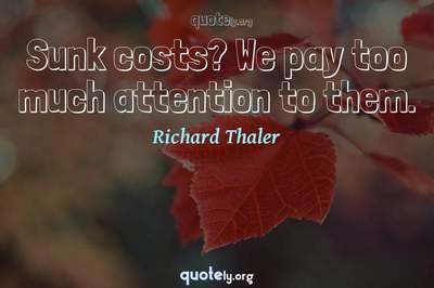 Photo Quote of Sunk costs? We pay too much attention to them.