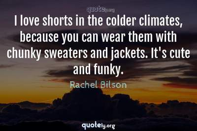 Photo Quote of I love shorts in the colder climates, because you can wear them with chunky sweaters and jackets. It's cute and funky.