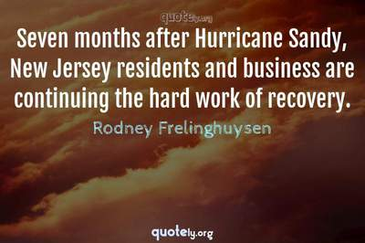 Photo Quote of Seven months after Hurricane Sandy, New Jersey residents and business are continuing the hard work of recovery.