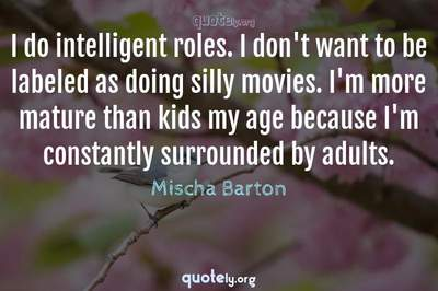 Photo Quote of I do intelligent roles. I don't want to be labeled as doing silly movies. I'm more mature than kids my age because I'm constantly surrounded by adults.