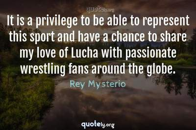 Photo Quote of It is a privilege to be able to represent this sport and have a chance to share my love of Lucha with passionate wrestling fans around the globe.