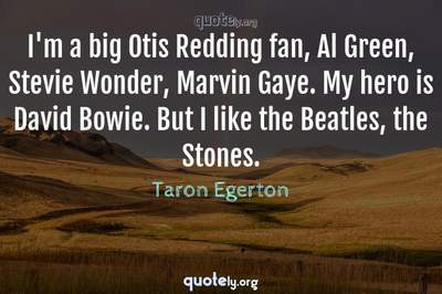 Photo Quote of I'm a big Otis Redding fan, Al Green, Stevie Wonder, Marvin Gaye. My hero is David Bowie. But I like the Beatles, the Stones.